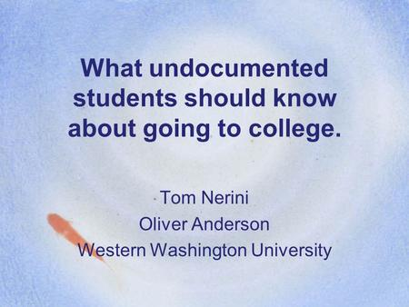 What undocumented students should know about going to college. Tom Nerini Oliver Anderson Western Washington University.