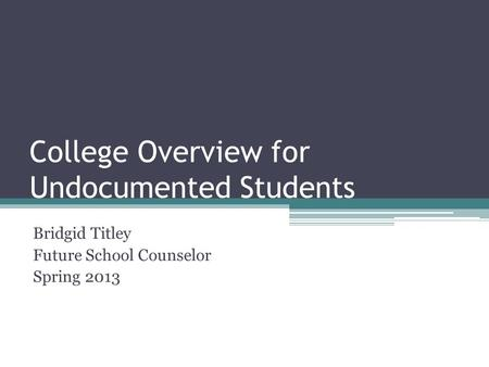 College Overview for Undocumented Students Bridgid Titley Future School Counselor Spring 2013.