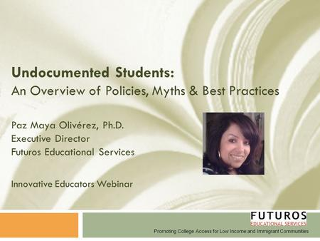 Undocumented Students: An Overview of Policies, Myths & Best Practices Paz Maya Olivérez, Ph.D. Executive Director Futuros Educational Services Innovative.