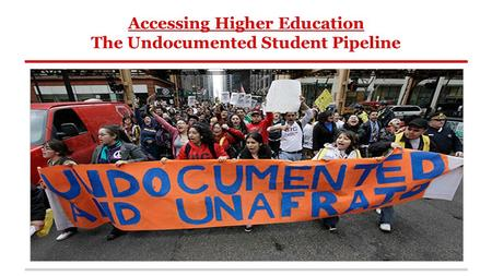 Accessing Higher Education The Undocumented Student Pipeline.