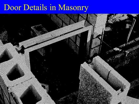 Door Details in Masonry. Masonry Construction u Detailer needs to understand –how a door is installed –space available (Masonry Opening) u Masonry Opening.