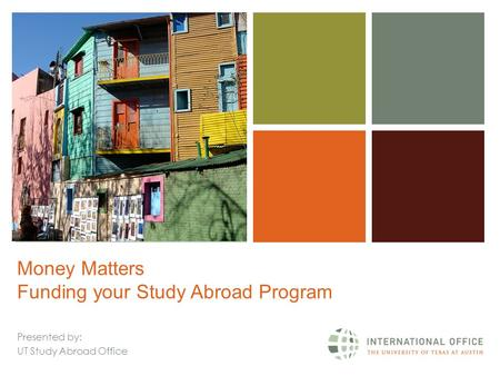 + Money Matters Funding your Study Abroad Program Presented by: UT Study Abroad Office.