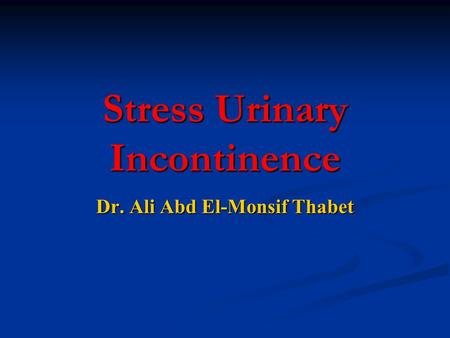 Stress Urinary Incontinence Dr. Ali Abd El-Monsif Thabet.