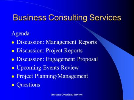 Business Consulting Services Agenda Discussion: Management Reports Discussion: Project Reports Discussion: Engagement Proposal Upcoming Events Review Project.