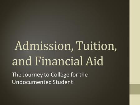 Admission, Tuition, and Financial Aid The Journey to College for the Undocumented Student.