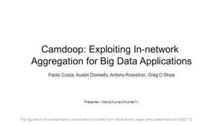Camdoop: Exploiting In-network Aggregation for Big Data Applications Paolo Costa, Austin Donnelly, Antony Rowstron, Greg O'Shea Presenter – Manoj Kumar(mkumar11)