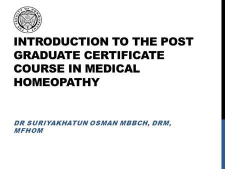 INTRODUCTION TO THE POST GRADUATE CERTIFICATE COURSE IN MEDICAL HOMEOPATHY DR SURIYAKHATUN OSMAN MBBCH, DRM, MFHOM.