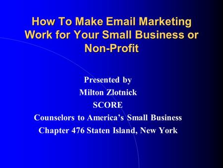 How To Make Email Marketing Work for Your Small Business or Non-Profit Presented by Milton Zlotnick SCORE Counselors to America's Small Business Chapter.