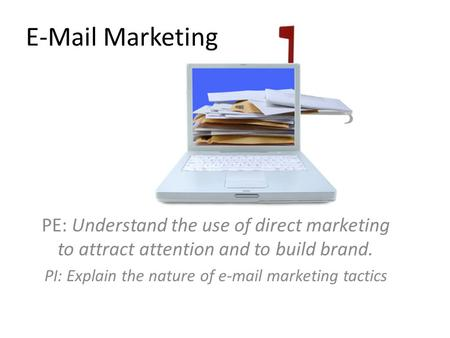 E-Mail Marketing PE: Understand the use of direct marketing to attract attention and to build brand. PI: Explain the nature of e-mail marketing tactics.
