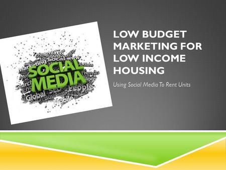 LOW BUDGET MARKETING FOR LOW INCOME HOUSING Using Social Media To Rent Units.