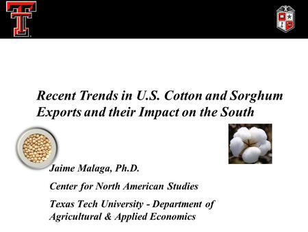 Jaime Malaga, Ph.D. Center for North American Studies Texas Tech University - Department of Agricultural & Applied Economics Recent Trends in U.S. Cotton.