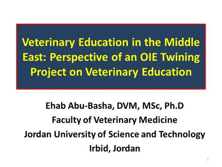 Veterinary Education in the Middle East: Perspective of an OIE Twining Project on Veterinary Education Ehab Abu-Basha, DVM, MSc, Ph.D Faculty of Veterinary.