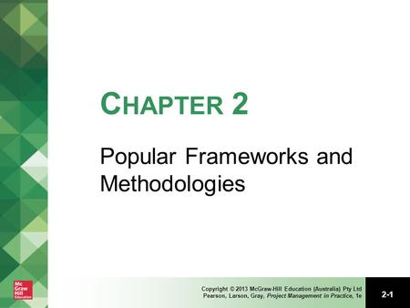 2-1 Copyright © 2013 McGraw-Hill Education (Australia) Pty Ltd Pearson, Larson, Gray, Project Management in Practice, 1e C HAPTER 2 Popular Frameworks.