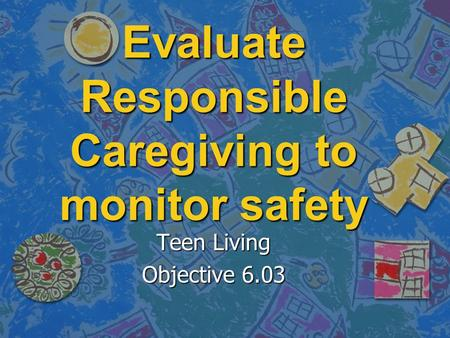 Evaluate Responsible Caregiving to monitor safety Teen Living Objective 6.03.