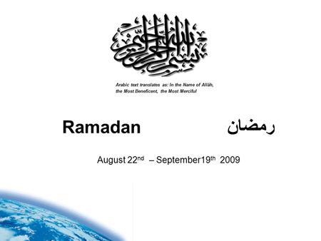 Ramadan رمضان Arabic text translates as: In the Name of Allâh, the Most Beneficent, the Most Merciful August 22 nd – September19 th 2009.
