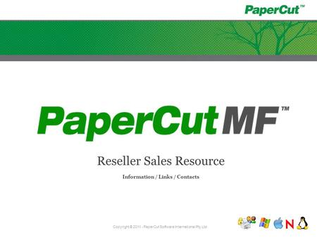 Reseller Sales Resource Information / Links / Contacts Copyright © 2011 - PaperCut Software International Pty Ltd.