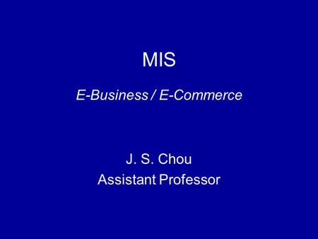 MIS E-Business / E-Commerce J. S. Chou Assistant Professor.
