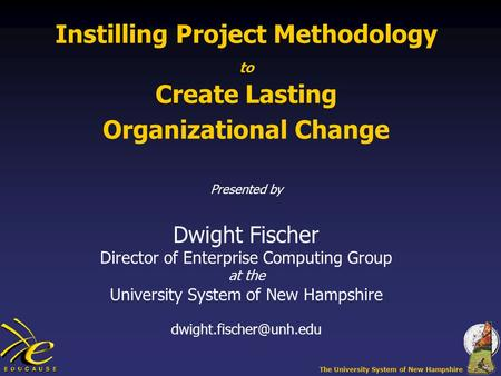 The University System of New Hampshire Instilling Project Methodology to Create Lasting Organizational Change Presented by Dwight Fischer Director of Enterprise.