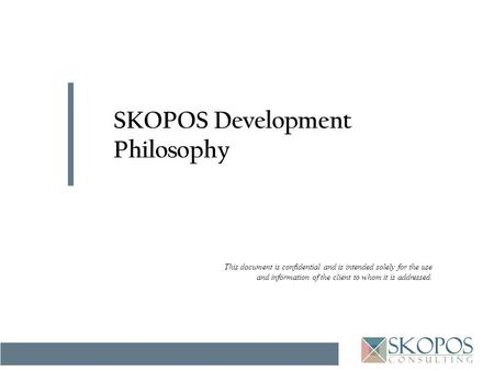 This document is confidential and is intended solely for the use and information of the client to whom it is addressed. SKOPOS Development Philosophy.