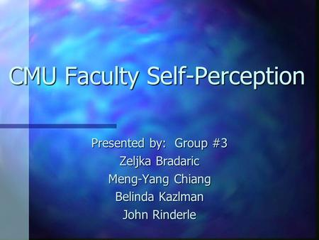 CMU Faculty Self-Perception Presented by: Group #3 Zeljka Bradaric Meng-Yang Chiang Belinda Kazlman John Rinderle.
