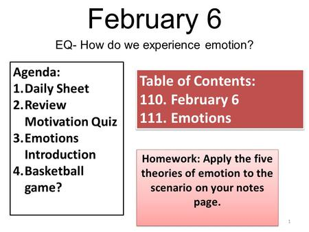 February 6 1 EQ- How do we experience emotion? Agenda: 1.Daily Sheet 2.Review Motivation Quiz 3.Emotions Introduction 4.Basketball game? Table of Contents: