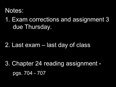 Notes: 1. Exam corrections and assignment 3 due Thursday. 2. Last exam – last day of class 3. Chapter 24 reading assignment - pgs. 704 - 707.