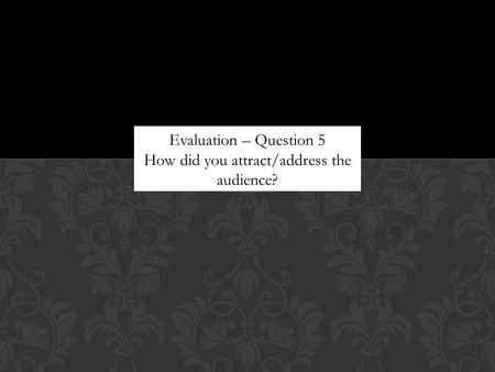 Evaluation – Question 5 How did you attract/address the audience?