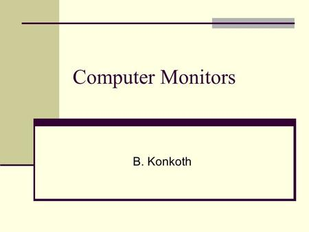 Computer Monitors B. Konkoth. Types of monitors CRT Cathode Ray Tube LCD Liquid Crystal Display.