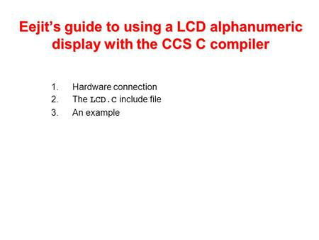 Eejit's guide to using a LCD alphanumeric display with the CCS C compiler 1.Hardware connection 2.The LCD.C include file 3.An example.