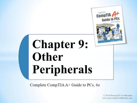 Complete CompTIA A+ Guide to PCs, 6e Chapter 9: Other Peripherals © 2014 Pearson IT Certification www.pearsonITcertification.com.