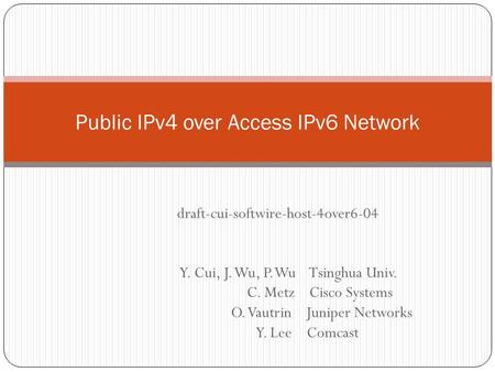 Y. Cui, J. Wu, P. Wu Tsinghua Univ. C. Metz Cisco Systems O. Vautrin Juniper Networks Y. Lee Comcast Public IPv4 over Access IPv6 Network draft-cui-softwire-host-4over6-04.