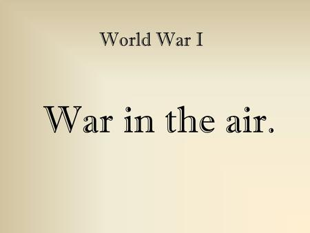 War in the air. World War I. When...? 1914 - In the first few months of the war, combat between airplanes was unknown; they were used for reconnaissance.