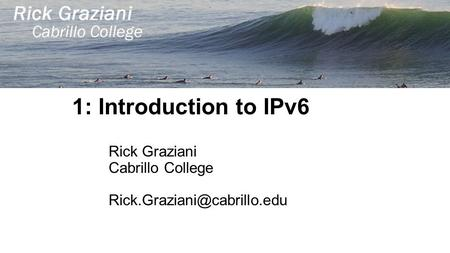 1: Introduction to IPv6 Rick Graziani Cabrillo College
