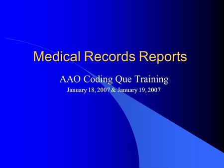 Medical Records Reports AAO Coding Que Training January 18, 2007 & January 19, 2007.