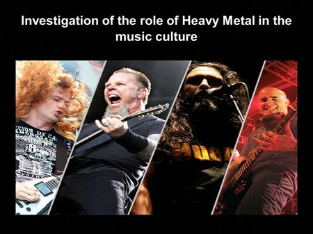 Investigation of the role of Heavy Metal in the music culture.