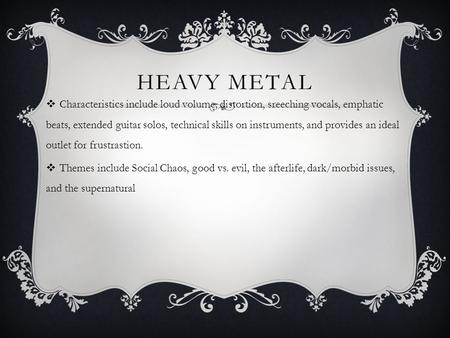 HEAVY METAL  Characteristics include loud volume, distortion, sreeching vocals, emphatic beats, extended guitar solos, technical skills on instruments,