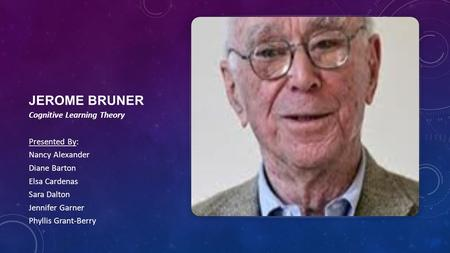Jerome Bruner Cognitive Learning Theory Presented By: Nancy Alexander