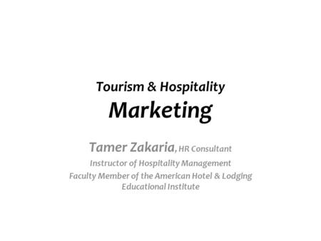 Tourism & Hospitality <strong>Marketing</strong> Tamer Zakaria, HR Consultant Instructor of Hospitality Management Faculty Member of the American Hotel & Lodging Educational.