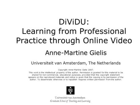 Universiteit van Amsterdam Graduate School of Teaching and Learning DiViDU: Learning from Professional Practice through Online Video Anne-Martine Gielis.