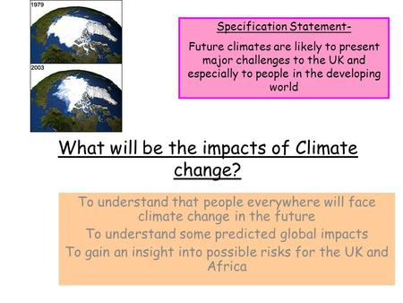 What will be the impacts of Climate change? To understand that people everywhere will face climate change in the future To understand some predicted global.