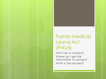 Family Medical Leave Act (FMLA) Who has to comply? Where do I get the information to comply? What is the process?