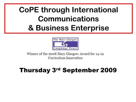 CoPE through International Communications & Business Enterprise Thursday 3 rd September 2009 Winner of the 2008 Mary Glasgow Award for 14-19 Curriculum.
