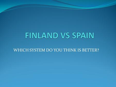 WHICH SYSTEM DO YOU THINK IS BETTER?. A study of 13 years to compare the education system between Finland and Spain The children don´t start reading until.