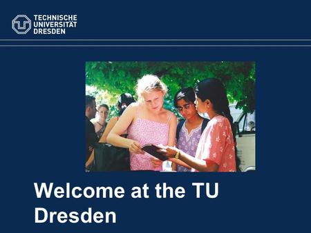 Welcome at the TU Dresden. TU Dresden Statistics 4Science areas 14 Faculties 36,066students 8,000employees Overview.