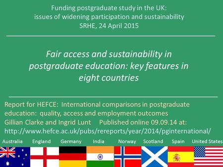 Funding postgraduate study in the UK: issues of widening participation and sustainability SRHE, 24 April 2015 Fair access and sustainability in postgraduate.