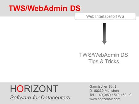 HORIZONT 1 TWS/WebAdmin Tips & Tricks HORIZONT Software for Datacenters Garmischer Str. 8 D- 80339 München Tel ++49(0)89 / 540 162 - 0 www.horizont-it.com.