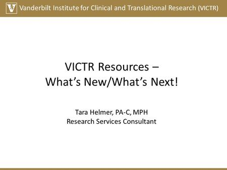 Vanderbilt Institute for Clinical and Translational Research (VICTR) VICTR Resources – What's New/What's Next! Tara Helmer, PA-C, MPH Research Services.