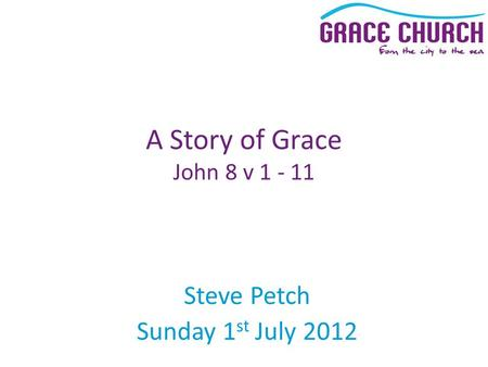 Steve Petch Sunday 1 st July 2012 A Story of Grace John 8 v 1 - 11.