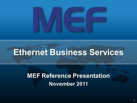 1 1 MEF Reference Presentation November 2011 Ethernet Business Services.