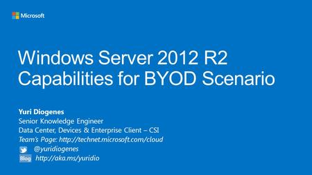 Windows Server 2012 R2 Capabilities for BYOD Scenario Yuri Diogenes Senior Knowledge Engineer Data Center, Devices & Enterprise Client – CSI Team's Page: